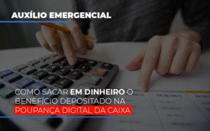 Auxilio Emergencial Como Sacar Em Dinheiro O Beneficio Depositado Na Poupanca Digital Da Caixa Abrir Empresa Simples - Escritório de Advocacia em Várzea Paulista - SP | Dra Elaine Fernandes