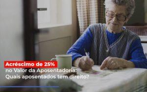 Acrescimo De 25 No Valor Da Aposentadoria Quais Aposentados Tem Direito - Escritório de Advocacia em Várzea Paulista - SP | Dra Elaine Fernandes