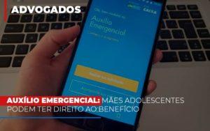 Auxilio Emergencial Maes Adolescentes Podem Ter Direito Ao Beneficio Dra. Elaine Fernandes Blog - Escritório de Advocacia em Várzea Paulista - SP | Dra Elaine Fernandes