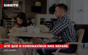 Direito De Familia Ate Que O Coronavirus Nos Separe - Escritório de Advocacia em Várzea Paulista - SP | Dra Elaine Fernandes