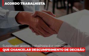 Suspender Acordo Trabalhista E O Mesmo Que Chancelar O Descumprimento Da Decisao - Escritório de Advocacia em Várzea Paulista - SP | Dra Elaine Fernandes