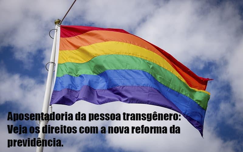Aposentadoria Da Pessoa Transgenero Veja Os Direitos Com A Nova Reforma Da Previdencia Dra. Elaine Fernandes Blog - Escritório de Advocacia em Várzea Paulista - SP | Dra Elaine Fernandes