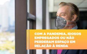 Com A Pandemia Idosos Empregados Ou Nao Perderam Espaco Em Relacao A Renda - Escritório de Advocacia em Várzea Paulista - SP | Dra Elaine Fernandes