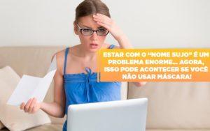 Estar Com O Nome Sujo E Um Problema Enorme Agora Isso Pode Acontecer Se Voce Nao Usar Mascara - Escritório de Advocacia em Várzea Paulista - SP | Dra Elaine Fernandes