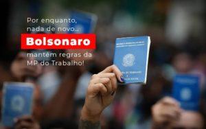 Por Enquanto Nada De Novo Bolsonaro Mantem Regras Da Mp Do Trabalho - Escritório de Advocacia em Várzea Paulista - SP | Dra Elaine Fernandes