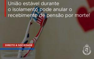 Uniao Estavel Durante O Isolamento Pode Anular O Recebimento De Pensao Por Morte.. Dra. Elaine Fernandes Blog - Escritório de Advocacia em Várzea Paulista - SP | Dra Elaine Fernandes