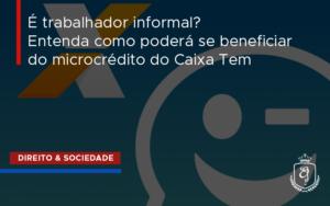 É Trabalhador Informal? Entenda Como Poderá Se Beneficiar Do Microcrédito Do Caixa Tem - Escritório de Advocacia em Várzea Paulista - SP | Dra Elaine Fernandes