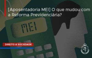 [aposentadoria Mei] O Que Mudou Com A Reforma Previdenciári Dra. Elaine Fernandes Blog - Escritório de Advocacia em Várzea Paulista - SP | Dra Elaine Fernandes