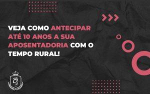 Veja Como Antecipar AtÉ 10 Anos A Sua Aposentadoria Com O Tempo Rural (1) Dra. Elaine Fernandes Blog - Escritório de Advocacia em Várzea Paulista - SP | Dra Elaine Fernandes