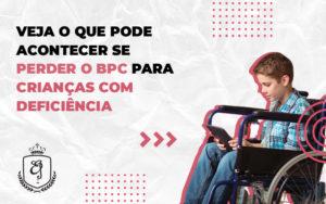Veja O Que Pode Acontecer Se Perder O Bpc Para Crianças Com Deficiênci Dra. Elaine Fernandes Blog - Escritório de Advocacia em Várzea Paulista - SP | Dra Elaine Fernandes