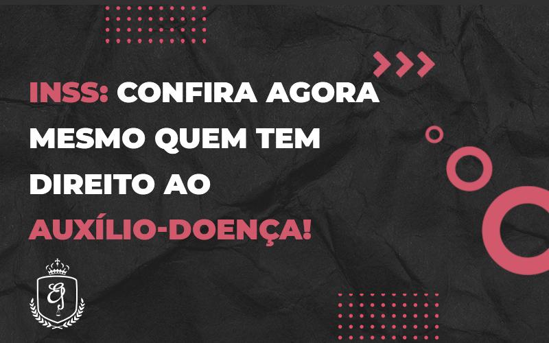 Confira Agora Mesmo Quem Tem Direito Ao Auxílio Doença - Escritório de Advocacia em Várzea Paulista - SP | Dra Elaine Fernandes