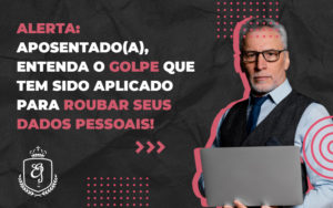 Aposentado Entenda O Golpe Que Tem Sido Aplicado Para Roubar Seus Dados Pessoais - Escritório de Advocacia em Várzea Paulista - SP | Dra Elaine Fernandes