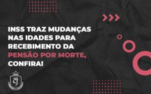 Inss Traz Mudanças Nas Idades Para Recebimento Da Pensão Por Morte, Confira - Escritório de Advocacia em Várzea Paulista - SP | Dra Elaine Fernandes