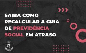 Saiba Como Recalcular A Guia De Previdência Social Em Atraso - Escritório de Advocacia em Várzea Paulista - SP | Dra Elaine Fernandes