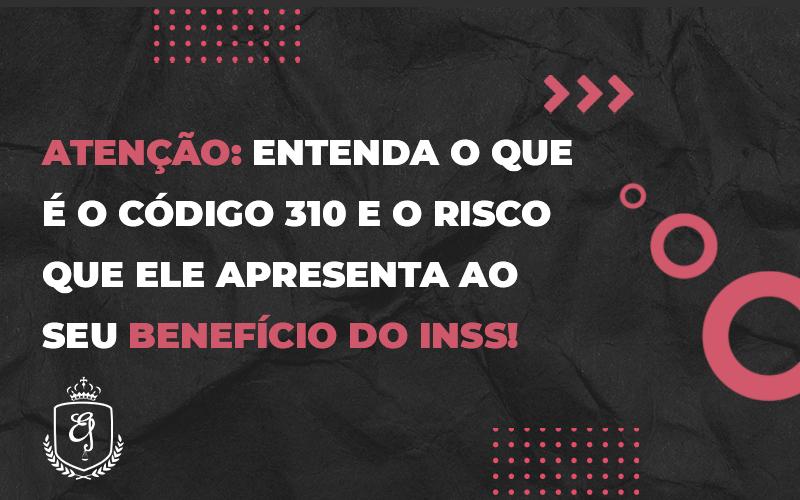 Entenda O Que é O Código 310 E O Risco Que Ele Apresenta Ao Seu Benefício Do Inss - Escritório de Advocacia em Várzea Paulista - SP | Dra Elaine Fernandes