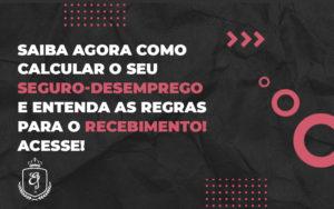 Saiba Agora Como Calcular O Seu Seguro Desemprego E Entenda As Regras Para O Recebimento - Escritório de Advocacia em Várzea Paulista - SP | Dra Elaine Fernandes