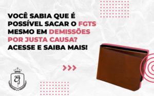 Trabalhador Demitido Por Justa Causa Não Pode Mais Sacar O Fgts - Escritório de Advocacia em Várzea Paulista - SP | Dra Elaine Fernandes