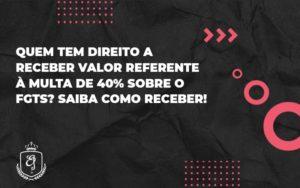 Quem Tem Direito A Receber Valor Referente à Multa De 40% Sobre O Fgts Elaine - Escritório de Advocacia em Várzea Paulista - SP | Dra Elaine Fernandes