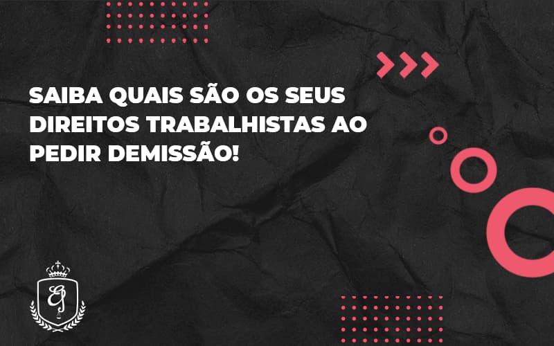 Saiba Quais São Os Seus Direitos Trabalhistas Ao Pedir Demissãoelaine - Escritório de Advocacia em Várzea Paulista - SP | Dra Elaine Fernandes