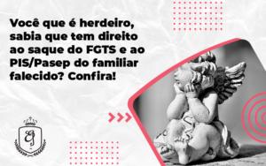 Você Que é Herdeirosabia Que Tem Direito Ao Saque Do Fgts E Ao Pispasep Do Familiar Falecido Elaine - Escritório de Advocacia em Várzea Paulista - SP | Dra Elaine Fernandes