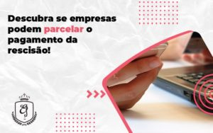 Descubra Se Empresas Podem Parcelar O Pagamento Da Rescisão Elaine - Escritório de Advocacia em Várzea Paulista - SP | Dra Elaine Fernandes