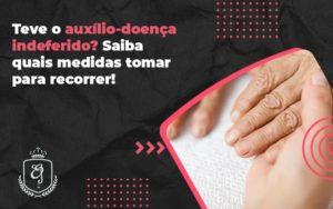 Teve O Auxílio Doença Indeferido - Escritório de Advocacia em Várzea Paulista - SP | Dra Elaine Fernandes
