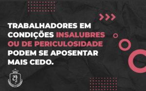 Trabalhadores Em Condições Insalubres Ou De Periculosidade Podem Se Aposentar Mais Cedo. (1) - Escritório de Advocacia em Várzea Paulista - SP | Dra Elaine Fernandes