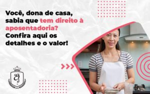 Você, Dona De Casa, Sabia Que Tem Direito à Aposentadoriaconfira Aqui Os Detalhes E O Valor Elaine - Escritório de Advocacia em Várzea Paulista - SP | Dra Elaine Fernandes
