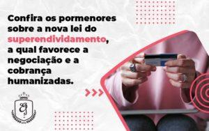 Confira Os Pormenores Sobre A Nova Lei Do Superendividamento, A Qual Favorece A Negociação E A Cobrança Humanizadas Elaine - Escritório de Advocacia em Várzea Paulista - SP | Dra Elaine Fernandes