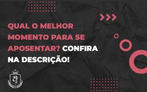 Qual O Melhor Momento Para Se Aposentar (1) - Escritório de Advocacia em Várzea Paulista - SP | Dra Elaine Fernandes
