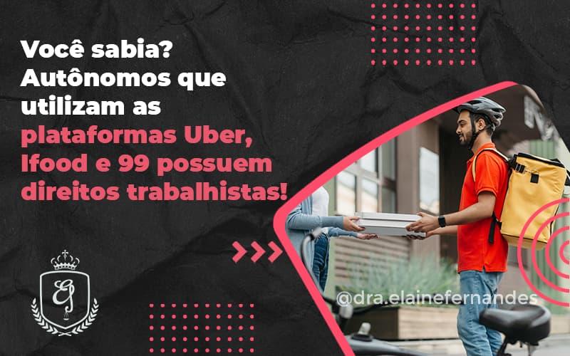 Autônomos Que Utilizam As Plataformas Uber, Ifood E 99 Possuem Direitos Trabalhistas Elaine 2 - Escritório de Advocacia em Várzea Paulista - SP | Dra Elaine Fernandes