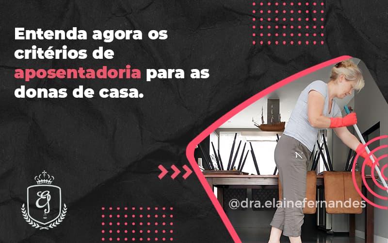 Entenda Agora Os Critérios De Aposentadoria Para As Donas De Casa. Elaine 2 - Escritório de Advocacia em Várzea Paulista - SP | Dra Elaine Fernandes